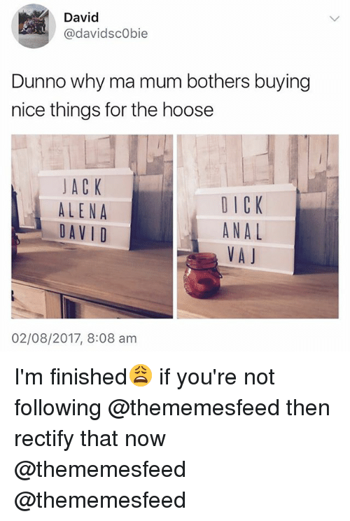 Analed: David  @davidscObie  Dunno why ma mum bothers buying  nice things for the hoose  JACK  ALENA  DAV I D  DICK  ANAL  VAJ  02/08/2017, 8:08 am I'm finished😩 if you're not following @thememesfeed then rectify that now @thememesfeed @thememesfeed