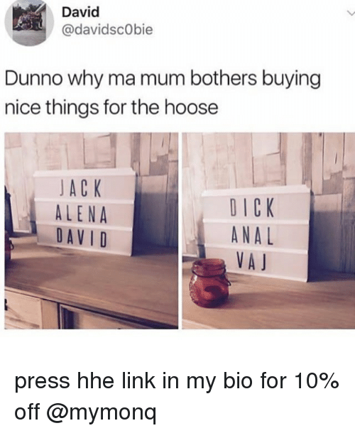Analed: David  @davidscObie  Dunno why ma mum bothers buying  nice things for the hoose  JA C K  ALENA  DAVID  DICK  ANAL  VA J press hhe link in my bio for 10% off @mymonq