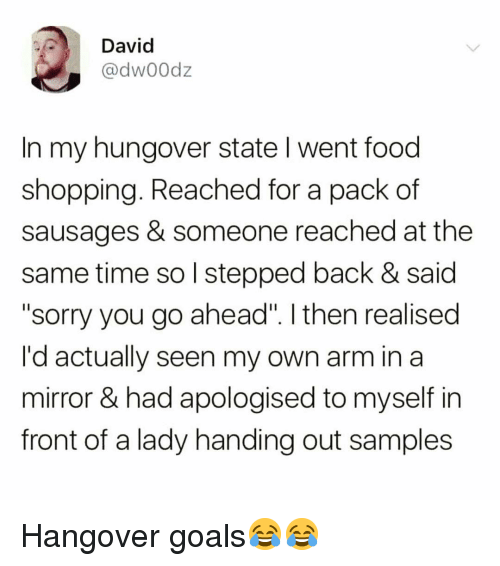 """sausages: David  @dw00dz  In my hungover state I went food  shopping. Reached for a pack of  sausages & someone reached at the  same time so l stepped back & said  """"sorry you go ahead"""". I then realised  I'd actually seen my own arm in a  mirror & had apologised to myself in  front of a lady handing out samples Hangover goals😂😂"""