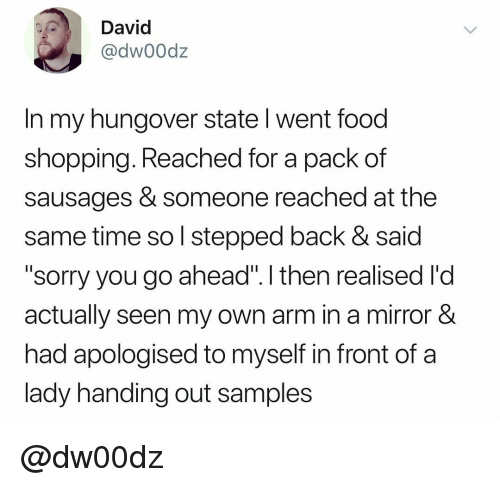 "Food, Shopping, and Sorry: David  @dw00dz  In my hungover state l went food  shopping. Reached for a pack of  sausages & someone reached at the  same time so l stepped back & said  ""sorry you go ahead"". I then realised l'd  actually seen my own arm in a mirror &  had apologised to myself in front of a  lady handing out samples @dw00dz"