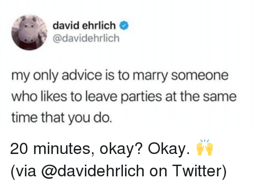 Advice, Dank, and Twitter: david ehrlich  @davidehrlich  my only advice is to marry someone  who likes to leave parties at the same  time that you do. 20 minutes, okay? Okay. 🙌  (via @davidehrlich on Twitter)