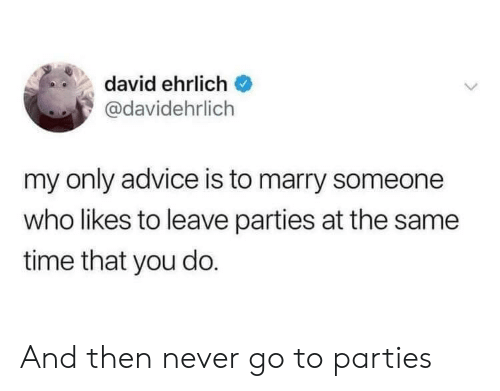 Advice, Time, and Never: david ehrlich  @davidehrlich  my only advice is to marry someone  who likes to leave parties at the same  time that you do. And then never go to parties