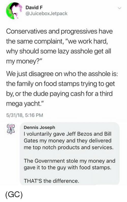 """Bill Gates, Dude, and Family: David F  @JuiceboxJetpack  Conservatives and progressives have  the same complaint, """"we work hard,  why should some lazy asshole get all  my money?""""  We just disagree on who the asshole is:  the family on food stamps trying to get  by, or the dude paying cash for a third  mega yacht.""""  5/31/18, 5:16 PM  Dennis Joseph  I voluntarily gave Jeff Bezos and Bill  Gates my money and they delivered  me top notch products and services.  The Government stole my money and  gave it to the guy with food stamps.  THAT'S the difference. (GC)"""