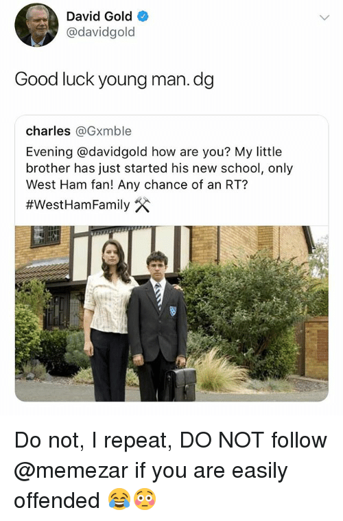 west ham: David Gold  @davidgold  Good luck young man.dg  charles @Gxmble  Evening @davidgold how are you? My little  brother has just started his new school, only  West Ham fan! Any chance of an RT?  Do not, I repeat, DO NOT follow @memezar if you are easily offended 😂😳