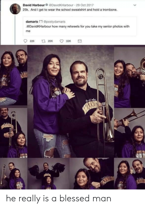 Oct 2017: David Harbour@DavidKHarbour 29 Oct 2017  25k. And I get to wear the school sweatshirt and hold a trombone.  damaris@postydamaris  DavidKHarbour how many retweets for you take my senior photos with  me  226  t 26K  33K  SAWARHIT  HARKIN  ANTI  ARR he really is a blessed man