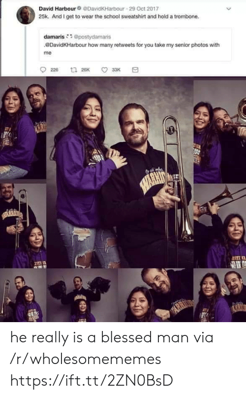 Oct 2017: David Harbour@DavidKHarbour 29 Oct 2017  25k. And I get to wear the school sweatshirt and hold a trombone.  damaris @postydamaris  DavidKHarbour how many retweets for you take my senior photos with  me  226  t 26K  33K  HARHIN  SARRI  I  ASTI  mn  ARR  ARIO he really is a blessed man via /r/wholesomememes https://ift.tt/2ZN0BsD