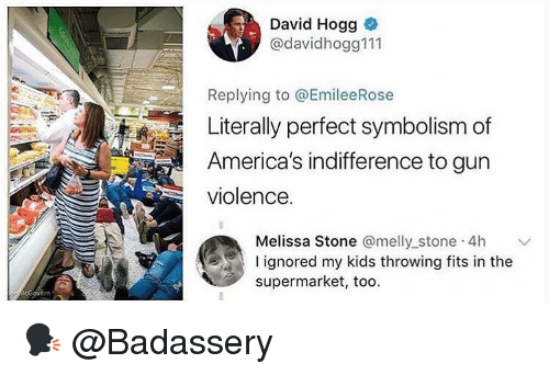 Memes, Kids, and 🤖: David Hogg  @davidhogg111  Replying to @EmileeRose  Literally perfect symbolism of  America's indifference to gun  violence.  Melissa Stone @melly stone 4h  I ignored my kids throwing fits in the  supermarket, too. 🗣 @Badassery