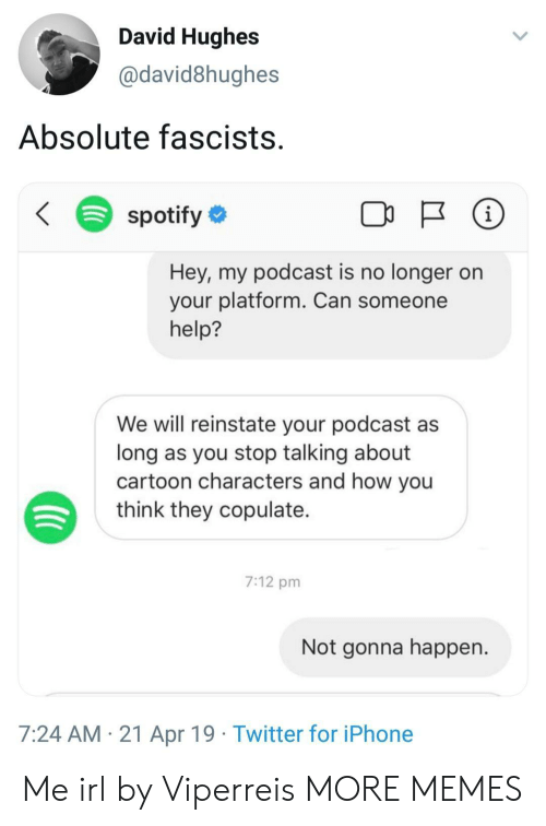 Dank, Iphone, and Memes: David Hughes  @david8hughes  Absolute fascists.  <  spotify  i  Hey, my podcast is no longer on  your platform. Can someone  help?  We will reinstate your podcast as  long as you stop talking about  cartoon characters and how you  think they copulate.  7:12 pm  Not gonna happen.  7:24 AM 21 Apr 19 Twitter for iPhone Me irl by Viperreis MORE MEMES
