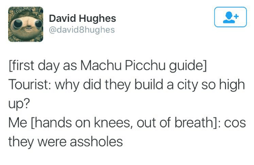 machu picchu: David Hughes  @david8hughes  [first day as Machu Picchu guide]  Tourist: why did they build a city so high  up?  Me [hands on knees, out of breath]: cos  they were assholes
