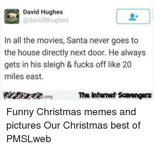 funny christmas memes: David Hughes  @david8hughes  In all the movies, Santa never goes to  the house directly next door. He always  gets in his sleigh & fucks off like 20  miles east.  Pinsive.comThe Iintemet Savengers <p>Funny Christmas memes and pictures  Our Christmas best of  PMSLweb </p>