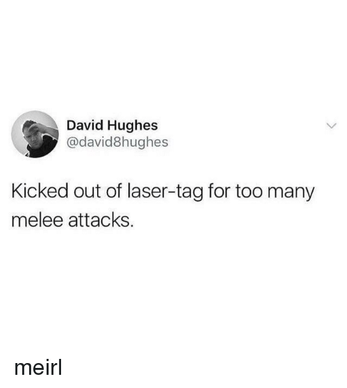 MeIRL, Laser, and Melee: David Hughes  @david8hughes  Kicked out of laser-tag for too many  melee attacks meirl