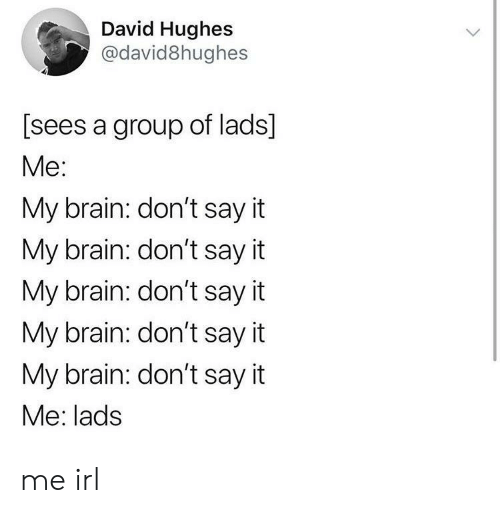 Say It, Brain, and Irl: David Hughes  @david8hughes  [sees a group of lads]  Me:  My brain: don't say it  My brain: don't say it  My brain: don't say it  My brain: don't say it  My brain: don't say it  Me: lads me irl