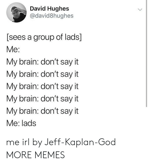 Dank, God, and Memes: David Hughes  @david8hughes  [sees a group of lads]  Me:  My brain: don't say it  My brain: don't say it  My brain: don't say it  My brain: don't say it  My brain: don't say it  Me: lads me irl by Jeff-Kaplan-God MORE MEMES