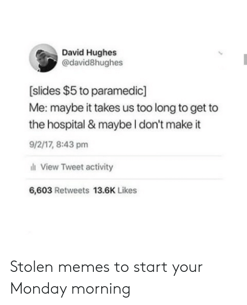 Memes, Hospital, and Monday: David Hughes  @david8hughes  [slides $5 to paramedic]  Me: maybe it takes us too long to get to  the hospital & maybe I don't make it  9/2/17,8:43 pm  View Tweet activity  6,603 Retweets 13.6K Likes Stolen memes to start your Monday morning