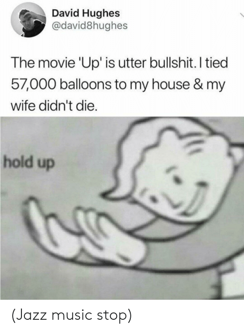 Music, My House, and House: David Hughes  @david8hughes  The movie 'Up' is utter bullshit. I tied  57,000 balloons to my house & my  wife didn't die.  hold up (Jazz music stop)