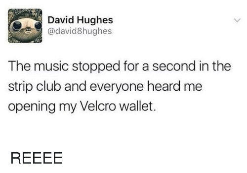 Club, Music, and Strip Club: David Hughes  @david8hughes  The music stopped for a second in the  strip club and everyone heard me  opening my Velcro wallet.