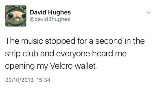 Club, Music, and Strip Club: David Hughes  @david8hughes  The music stopped for a second in the  strip club and everyone heard me  opening my Velcro wallet.  22/10/2013, 15:34