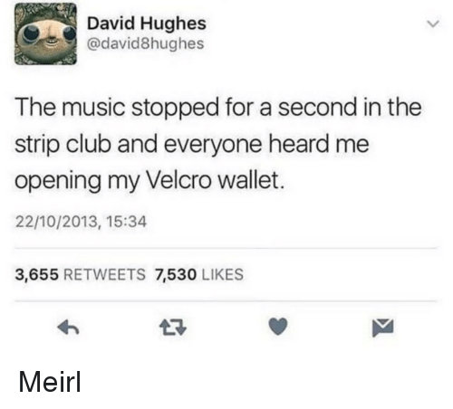 Club, Music, and Strip Club: David Hughes  @david8hughes  The music stopped for a second in the  strip club and everyone heard me  opening my Velcro wallet.  22/10/2013, 15:34  3,655 RETWEETS 7,530 LIKES Meirl