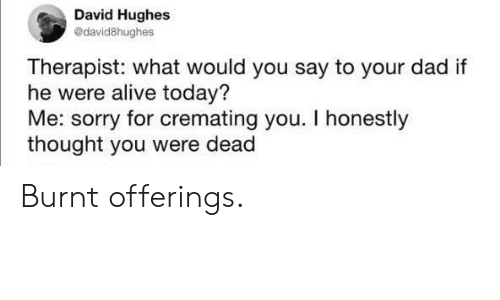 Alive, Dad, and Sorry: David Hughes  @david8hughes  Therapist: what would you say to your dad if  he were alive today?  Me: sorry for cremating you. I honestly  thought you were dead Burnt offerings.