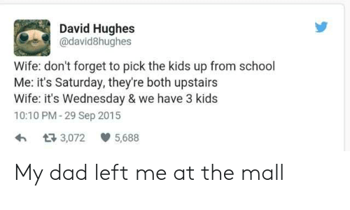 Dad, School, and Kids: David Hughes  @david8hughes  Wife: don't forget to pick the kids up from school  Me: it's Saturday, they're both upstairs  Wife: it's Wednesday & we have 3 kids  10:10 PM-29 Sep 2015  73,072  5,688 My dad left me at the mall