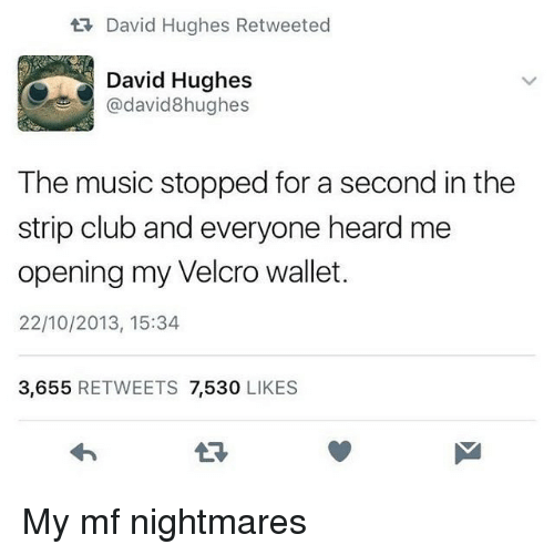 Club, Music, and Strip Club: David Hughes Retweeted  David Hughes  @david8hughes  The music stopped for a second in the  strip club and everyone heard me  opening my Velcro wallet.  22/10/2013, 15:34  3,655 RETWEETS 7,530 LIKES  LR My mf nightmares