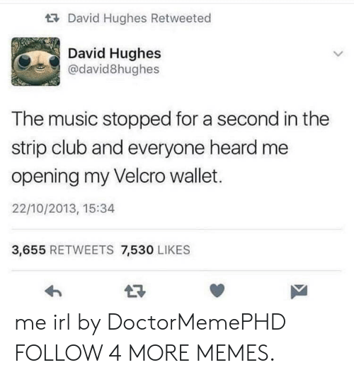 Club, Dank, and Memes: David Hughes Retweeted  David Hughes  @david8hughes  The music stopped for a second in the  strip club and everyone heard me  opening my Velcro wallet.  22/10/2013, 15:34  3,655 RETWEETS 7,530 LIKES me irl by DoctorMemePHD FOLLOW 4 MORE MEMES.