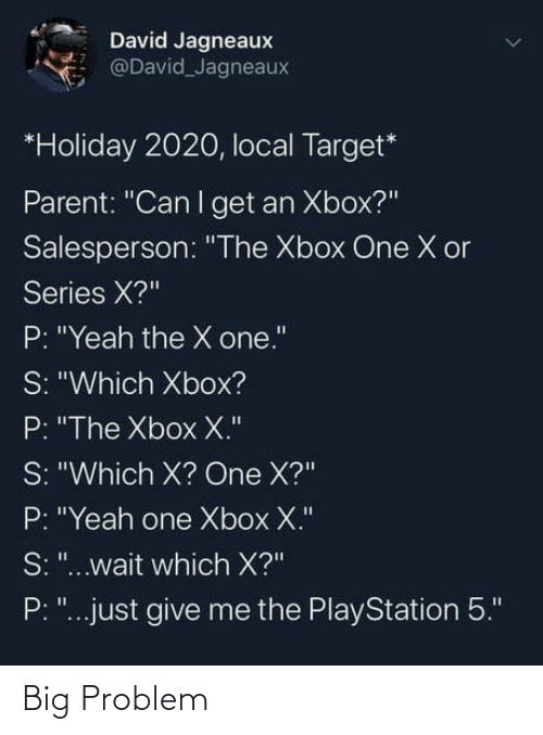 "xbox one: David Jagneaux  @David Jagneaux  *Holiday 2020, local Target*  Parent: ""Can I get an Xbox?""  Salesperson: ""The Xbox One X or  Series X?""  P: ""Yeah the X one.""  S: ""Which Xbox?  P: ""The Xbox X.""  S: ""Which X? One X?""  P: ""Yeah one Xbox X.""  S: ""...wait which X?""  P: ""...just give me the PlayStation 5."" Big Problem"