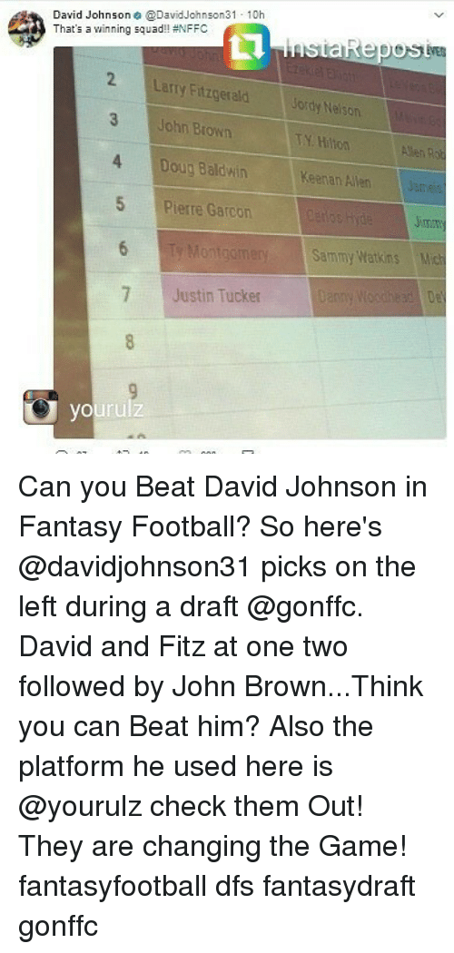 Doug, Fantasy Football, and Football: David Johnson@DavidJohnson31 10h  That's a winning squad! #NFFC  Larry Fitzgerald  John Brown  4 Doug Baldwin  Jordy Neison  TY Hiton  Keenan Allern  5 Pierre Garcon  Sammy Watkins  7 Justin Tucker Can you Beat David Johnson in Fantasy Football? So here's @davidjohnson31 picks on the left during a draft @gonffc. David and Fitz at one two followed by John Brown...Think you can Beat him? Also the platform he used here is @yourulz check them Out! They are changing the Game! fantasyfootball dfs fantasydraft gonffc