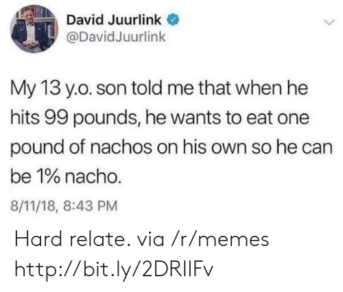 Memes, Yo, and Http: David Juurlink  @DavidJuurlink  My 13 yo. son told me that when he  hits 99 pounds, he wants to eat one  pound of nachos on his own so he can  be 1% nacho.  8/11/18, 8:43 PM Hard relate. via /r/memes http://bit.ly/2DRIlFv