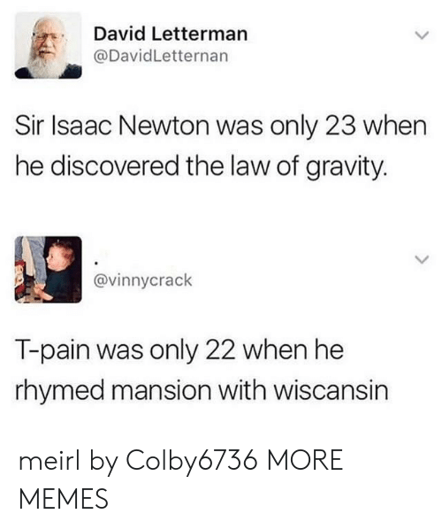 Dank, Memes, and T-Pain: David Letterman  @DavidLetternan  Sir Isaac Newton was only 23 when  he discovered the law of gravity.  @vinnycrack  T-pain was only 22 when he  rhymed mansion with wiscansin meirl by Colby6736 MORE MEMES