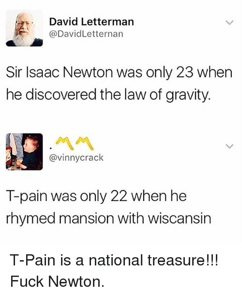 Pained: David Lettermarn  @DavidLetternarn  Sir Isaac Newton was only 23 when  he discovered the law of gravity.  서서  @vinnycrack  T-pain was only 22 when he  rhymed mansion with wiscansin T-Pain is a national treasure!!! Fuck Newton.