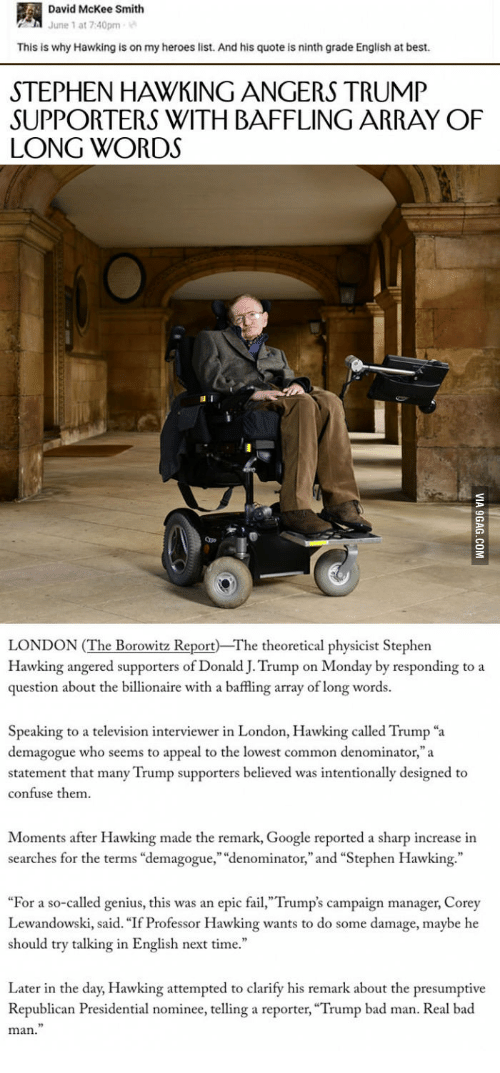 """Bad, Fail, and Google: David McKee Smith  June 1 at 7:40pm  This is why Hawking is on my heroes list. And his quote is ninth grade English at best.  STEPHEN HAWKING ANGERS TRUMP  SUPPORTERS WITH BAFFLING ARRAY OF  LONG WORDS  Qpe  LONDON (The Borowitz Report The theoretical physicist Stephen  Hawking angered supporters of Donald J. Trump on Monday by responding to a  question about the billionaire with a baffling array of long words.  Speaking to a television interviewer in London, Hawking called Trump """"a  demagogue who seems to appeal to the lowest common denominator,""""a  statement that many Trump supporters believed was intentionally designed to  confuse them  Moments after Hawking made the remark, Google reported a sharp increase in  searches for the terms """"demagogue,"""" """"denominator,"""" and """"Stephen Hawking.""""  """"For a so-called genius, this was an epic fail,""""Trump's campaign manager, Corey  Lewandowski, said. """"If Professor Hawking wants to do some damage, maybe he  should try talking in English next time.""""  Later in the day, Hawking attempted to clarify his remark about the presumptive  Republican Presidential nominee, telling a reporter, """"Trump bad man. Real bad  man."""