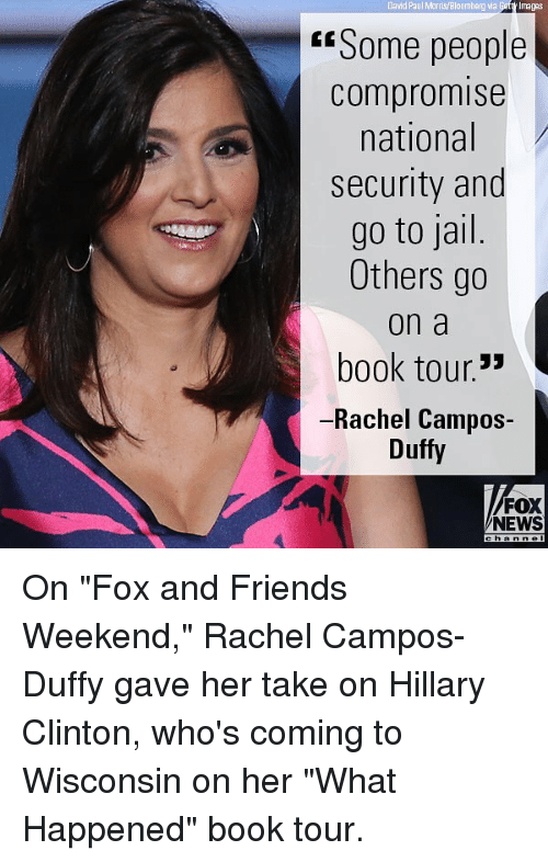 "Friends, Hillary Clinton, and Jail: David Paul Morris/Bloomberg via  Getty Imagas  ""Some people  compromise  national  security and  go to jail  Others go  on a  book tour.'  -Rachel Campos-  Duffy  FOX  NEWS On ""Fox and Friends Weekend,"" Rachel Campos-Duffy gave her take on Hillary Clinton, who's coming to Wisconsin on her ""What Happened"" book tour."