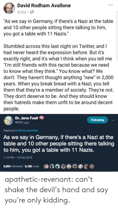 "Friends, Tumblr, and Devil: David Rodham Avallone  4 hrs .  As we say in Germany, if there's a Nazi at the table  and T0 other people sitting there talking to him,  you got a table with 11 Nazis  Stumbled across this last night on Iwitter, and l  had never heard the expression before. But it's  exactly right, and it's what I think when you tell me  ""I'm still friends with this racist because we need  to know what they think."" You know what? We  don't. They haven't thought anything ""new"" in 2,000  years. When you break bread with a Nazı, you tell  them that they're a member of society. They're not.  They dont deserve to be. And they should know  their hatreds make them unfit to be around decent  people  Dr. Jens Foell  @IMRI_guy  Following  Replying to TrancewithMe  As we say in Germany, if there's a Nazi at the  table and 10 other people sitting there talking  to him, you got a table with 11 Nazis  7:18 PM 13 Feb 2018  2,004 Retweets 5,180 Likes apathetic-revenant: can't shake the devil's hand and say you're only kidding."