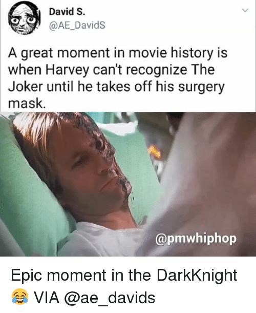 Joker, Memes, and History: David S.  @AE_DavidS  A great moment in movie history is  when Harvey can't recognize The  Joker until he takes off his surgery  mask  TNN  @pmwhiphop Epic moment in the DarkKnight 😂 VIA @ae_davids