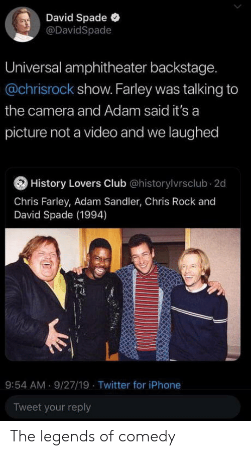Adam Sandler: David Spade  @DavidSpade  Universal amphitheater backstage.  @chrisrock show. Farley was talking to  the camera and Adam said it's a  picture not a video and we laughed  History Lovers Club @historylvrsclub 2d  Chris Farley, Adam Sandler, Chris Rock and  David Spade (1994)  9:54 AM 9/27/19 Twitter for iPhone  Tweet your reply The legends of comedy