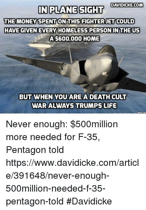 Homeless, Life, and Memes: DAVIDICKE.COM  IN PLANE SIGHT  THE MONEY SPENT ON THIS FIGHTER JET COULD  HAVE GIVEN EVERY HOMELESS PERSON IN THE US  A $600,000 HOME  BUT WHEN YOU ARE A DEATH CULT  WAR ALWAYS TRUMPS LIFE Never enough: $500million more needed for F-35, Pentagon told https://www.davidicke.com/article/391648/never-enough-500million-needed-f-35-pentagon-told #Davidicke