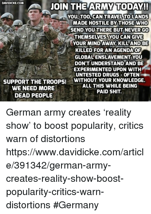 the troop: DAVIDICKE COM  JOIN THE ARMY TODAY!!  YOU TOO, CAN TRAVEL TO LANDS  MADE HOSTILE BY THOSE WHO  HSEND YOU THERE BUT NEVER GO  YOUR MIND AWAY, KILL AND BE  i KILLED FOR AN AGENDA OF  GLOBALENSLAVEMENT YOU  DON'T UNDERSTAND AND BE  EXPERIMENTED UPON WITH  UNTESTED DRUGS OFTEN  WITHOUT YOUR KNOWLEDGE  SUPPORT THE TROOPS!  ALL THIS WHILE BEING  WE NEED MORE  PAID SHIT.  DEAD PEOPLE German army creates 'reality show' to boost popularity, critics warn of distortions https://www.davidicke.com/article/391342/german-army-creates-reality-show-boost-popularity-critics-warn-distortions #Germany