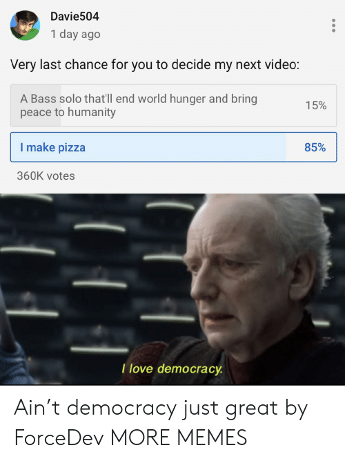Love Democracy: Davie504  1 day ago  Very last chance for you to decide my next video:  A Bass solo that'll end world hunger and bring  peace to humanity  15%  I make pizza  85%  360K votes  T love democracy Ain't democracy just great by ForceDev MORE MEMES