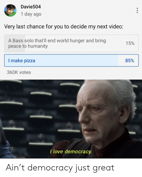 Love Democracy: Davie504  1 day ago  Very last chance for you to decide my next video:  A Bass solo that'll end world hunger and bring  peace to humanity  15%  I make pizza  85%  360K votes  T love democracy Ain't democracy just great