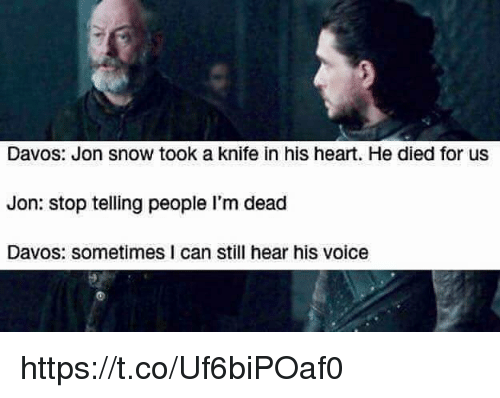 uss: Davos: Jon snow took a knife in his heart. He died for usS  Jon: stop telling people I'm dead  Davos: sometimes I can still hear his voice https://t.co/Uf6biPOaf0