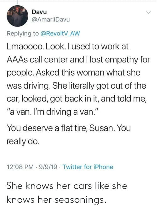 "Cars, Driving, and Iphone: Davu  @AmariiDavu  Replying to @RevoltV_AW  Lmaoooo. Look. I used to work at  AAAS call center and I lost empathy for  people. Asked this woman what she  was driving. She literally got out of the  car, looked, got back in it, and told me,  ""a van. I'm driving a van.""  You deserve a flat tire, Susan. You  really do.  12:08 PM 9/9/19 Twitter for iPhone She knows her cars like she knows her seasonings."
