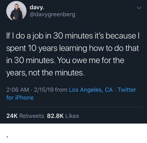 24K: davy.  @davygreenberg  If I do a job in 30 minutes it's becausel  spent 10 years learning how to do that  in 30 minutes. You owe me for the  years, not the minutes.  2:06 AM 2/15/19 from Los Angeles, CA Twitter  for iPhone  24K Retweets 82.8K Likes .