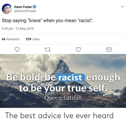 """Queen Latifah: Dawn Foster  @DawnHFoster  Stop saying """"brave"""" when you mean """"racist"""".  9:49 pm 12 May 2018  64 Retweets  379 Likes  Be boldsbe racist enough  to be your true self  Queen Latifah The best advice Ive ever heard"""