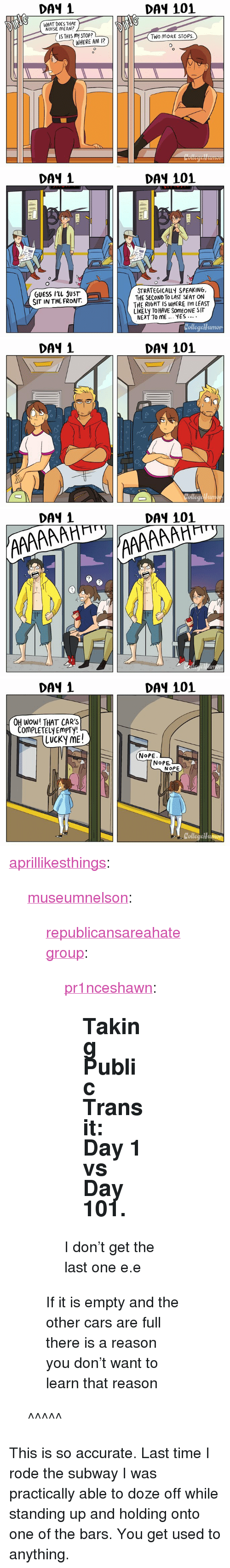 """Nope Nope: DAY 1  DAY 101  WHAT DOES THAT  NOISE MEAN?  IS THIS MY STOP?  Two MoRE STOPS.  WHERE AM 12   DAY 1  DA4 101  STRATEGICALLY SPEAKING,  THE SECOND To LAST SEAT ON  THE RIGHT IS WHERE I'm LEAST  LIKELY TO HAVE SOMEONE SIT  NEXT TO ME.. YES..  GUESS ILL JUST  SIT IN THE FRONT.  umon   DAY 1  DAY 101   DAY 1  DAY 101  2  7   DAY 1  DAY 101  OH WoW! THAT CARS  COmPLETELY EmPTy!  (LUCKy ME!  NoPE  NoPE  NOPE  Collegeu <p><a href=""""http://aprillikesthings.tumblr.com/post/164514420032/museumnelson-republicansareahategroup"""" class=""""tumblr_blog"""">aprillikesthings</a>:</p><blockquote> <p><a href=""""http://museumnelson.tumblr.com/post/164506824989/republicansareahategroup-pr1nceshawn-taking"""" class=""""tumblr_blog"""">museumnelson</a>:</p> <blockquote> <p><a href=""""https://republicansareahategroup.tumblr.com/post/164497867162/pr1nceshawn-taking-public-transit-day-1-vs"""" class=""""tumblr_blog"""">republicansareahategroup</a>:</p> <blockquote> <p><a href=""""http://pr1nceshawn.tumblr.com/post/163616587330/taking-public-transit-day-1-vs-day-101"""" class=""""tumblr_blog"""">pr1nceshawn</a>:</p> <blockquote><h2>  Taking Public Transit: Day 1 vs Day 101.</h2></blockquote>  <p>I don't get the last one e.e</p> </blockquote> <p>If it is empty and the other cars are full there is a reason you don't want to learn that reason <br/></p> </blockquote> <p>^^^^^</p> </blockquote>  <p>This is so accurate. Last time I rode the subway I was practically able to doze off while standing up and holding onto one of the bars. You get used to anything.</p>"""