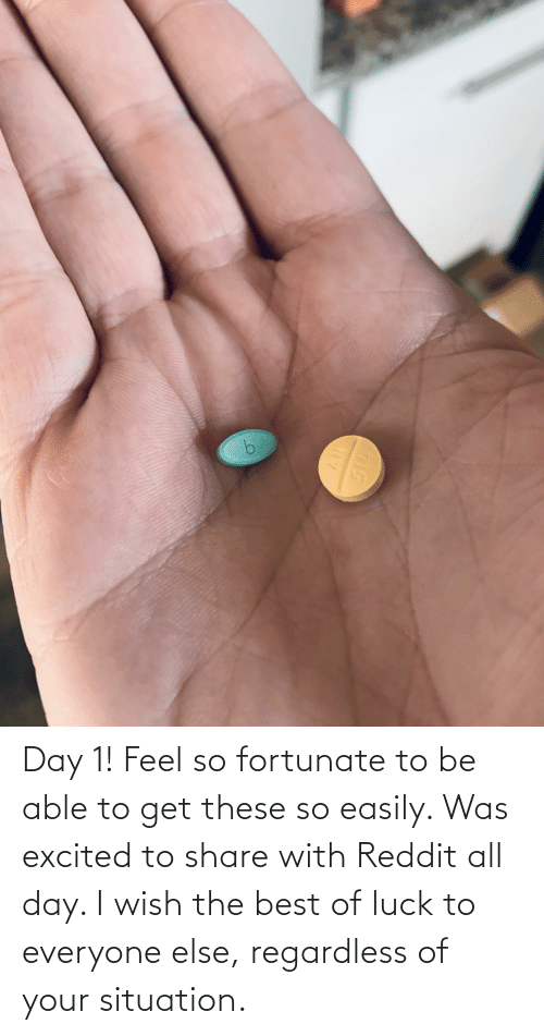 fortunate: Day 1! Feel so fortunate to be able to get these so easily. Was excited to share with Reddit all day. I wish the best of luck to everyone else, regardless of your situation.