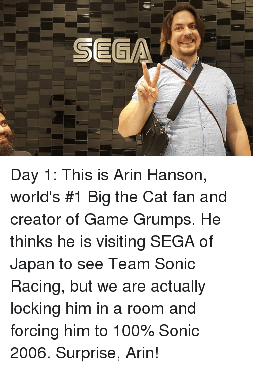 sega: Day 1: This is Arin Hanson, world's #1 Big the Cat fan and creator of Game Grumps.  He thinks he is visiting SEGA of Japan to see Team Sonic Racing, but we are actually locking him in a room and forcing him to 100% Sonic 2006. Surprise, Arin!