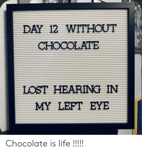 Chocolate: DAY 12 WITHOUT  CHOCOLATE  LOST HEARING IN  MY LEFT EYE Chocolate is life !!!!!