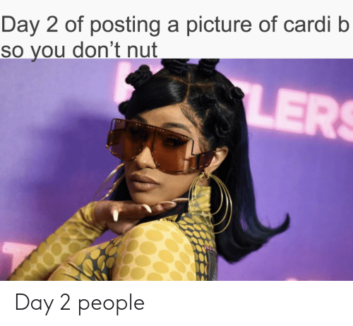 Day 2: Day 2 of posting a picture of cardi b  so you don't nut  LER Day 2 people