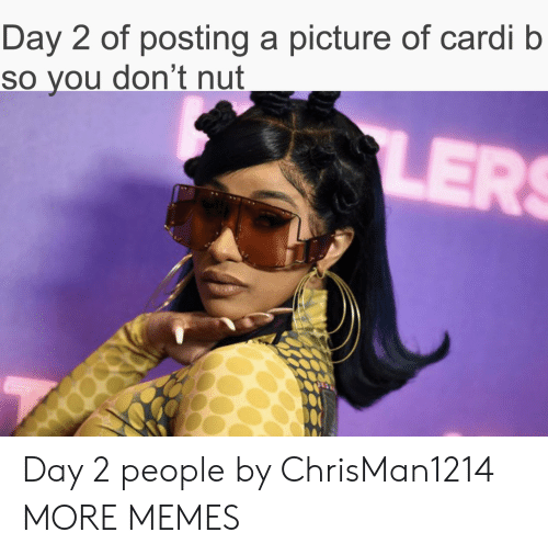 Day 2: Day 2 of posting a picture of cardi b  So you don't nut  LERS Day 2 people by ChrisMan1214 MORE MEMES